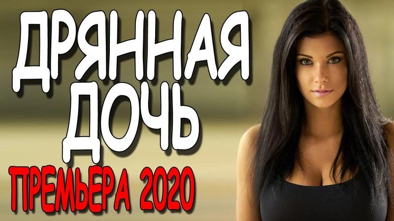 Филм о провинциалке ДРЯННАЯ ДОЧЬ Русские мелодрамы 2020 премьеры