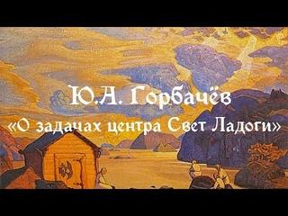 """О ЗАДАЧАХ КУЛЬТУРНОГО ЦЕНТРА """"СВЕТ ЛАДОГИ"""" в Карелии. Ю.А. Горбачев."""