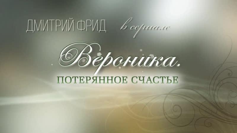 Дмитрий Фрид в сериале Вероника Потерянное счастье FullHD1080 2012