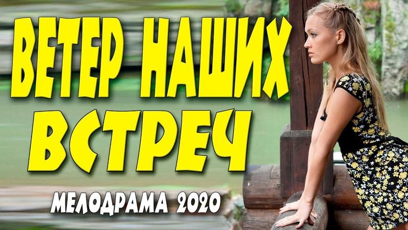 Этот фильм легкий и добрый Ветер наших встреч @ Русские мелодрамы 2020 новинки HD 1080P смотреть онлайн без регистрации