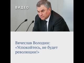 Вячеслав Володин: «Успокойтесь, не будет революции!»