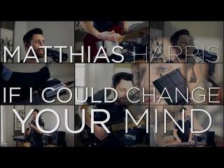 If I Could Change Your Mind - Haim, Matthias Harris One Man Band