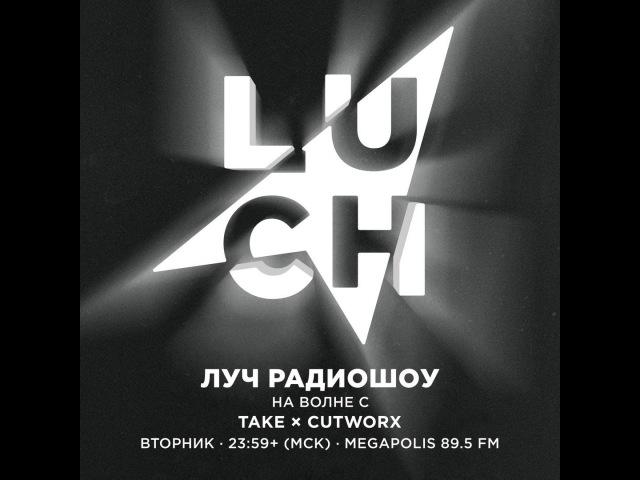 Luch Radioshow 61 - Take x Cutworx @ Megapolis 89.5 Fm 07.06.2016