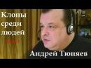 Андрей Тюняев. Клоны среди людей. Часть I
