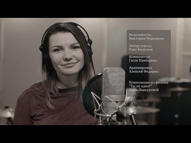 Виктория Черенцова песня к фильму Ты не один