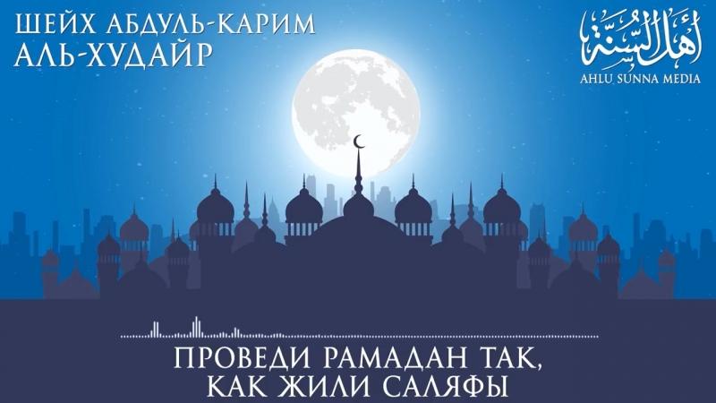 Шейх Абдуль-Карим аль Худайр. Проведи Рамадан так,как жили саляфы
