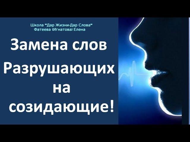 ЗАМЕНА СЛОВ РАЗРУШАЮЩИХ НА СОЗИДАЮЩИЕ - Фатеева(Игнатова) Елена