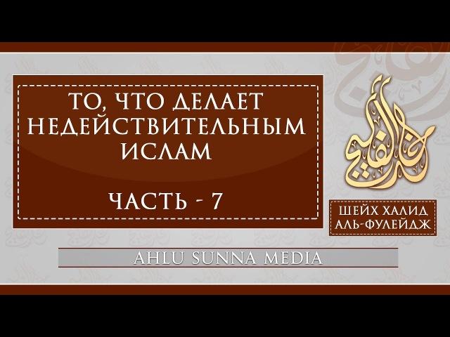 Шейх Халид Аль Фулейдж То что делает Ислам недействительным 7 7
