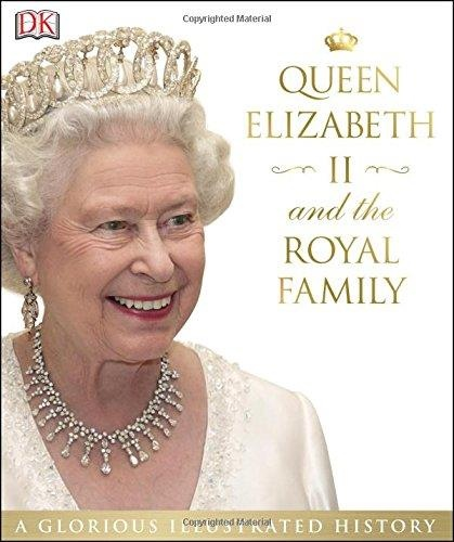 Queen Elizabeth II and the Royal Family A Glorious Illustrated History