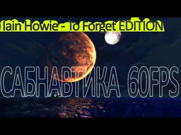 САБНАВТИКА - ЭТО КРАСИВО 60FPS (Iain Howie - To Forget Edition)