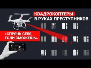 """""""Спрячь себя, если сможешь"""". Квадрокоптеры в руках преступников!"""