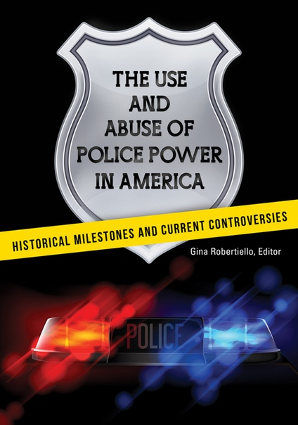 The Use and Abuse of Police Power in America Historical Milestones and Current Controversies by Gina Robertiello