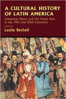 A Cultural History of Latin America Literature- Music and the Visual Arts in the 19th and 20th Centuries by Leslie Bethell