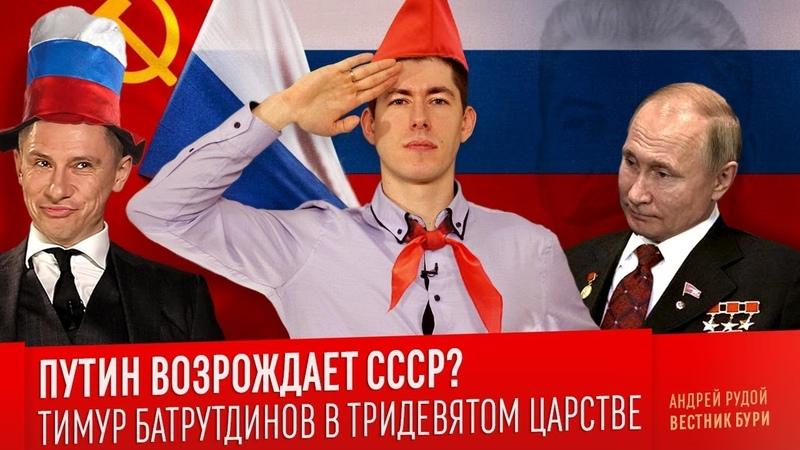Рудой. Путин возрождает СССР? Тимур Батрутдинов в Тридевятом царстве