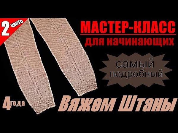 ВЯЖЕМ ШТАНЫ Мастер класс для начинающих САМЫЙ ПОДРОБНЫЙ 2 часть WE KNIT PANTS Beginner's workshop