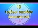 10 ГРУБЫХ ОШИБОК ВОКАЛИСТОВ