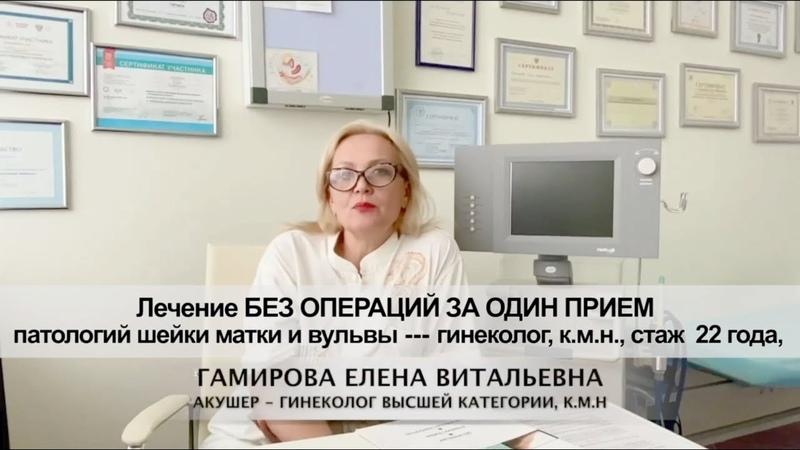 Лечение БЕЗ ОПЕРАЦИЙ ЗА ОДИН ПРИЕМ патологий шейки матки и вульвы гинеколог к м н стаж 22 года