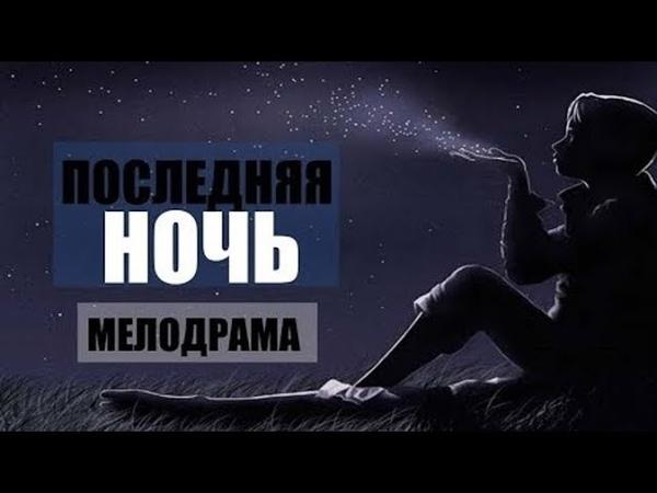 НОВИНКА 2019 ЛЮБОВНАЯ МЕЛОДРАМА ПОСЛЕДНЯЯ НОЧЬ Русские мелодрамы фильмы 2019 HD