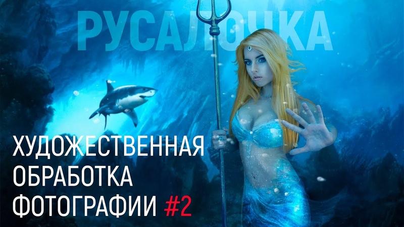 РУСАЛОЧКА ХУДОЖЕСТВЕННАЯ ОБРАБОТКА ФОТОГРАФИИ В ФОТОШОП 2