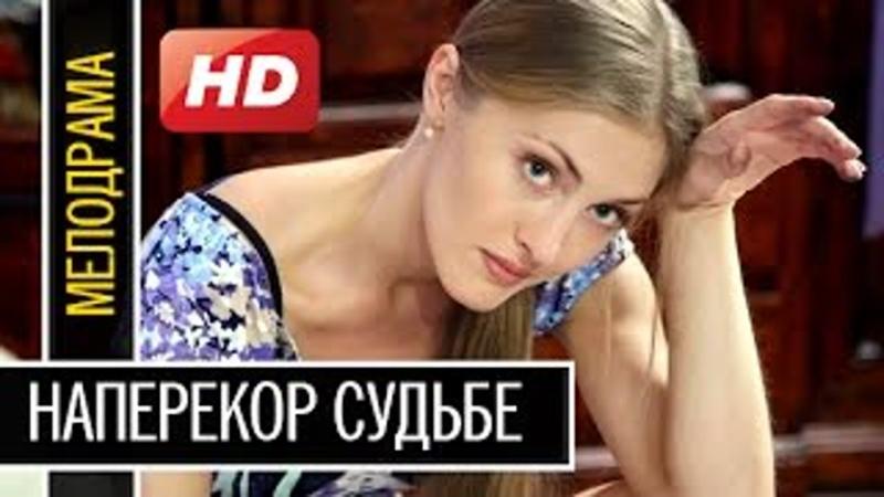 НАПЕРЕКОР СУДЬБЕ 1 4 Серии 2016 мелодрама новинка лучшие русские фильмы 2016