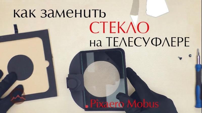 Пошаговая инструкция замены стекла у телесуфлера на примере Pixaero Mobus