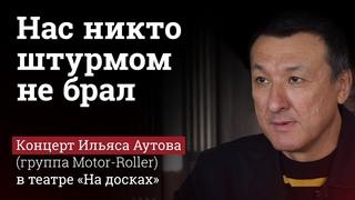 Нас никто штурмом не брал - Ильяс Аутов (группа Motor-Roller) и театр Кургиняна
