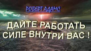 ДАЙТЕ ВОЗМОЖНОСТЬ РАБОТАТЬ СИЛЕ ВНУТРИ ВАС ! [Роберт Адамс].   (234)