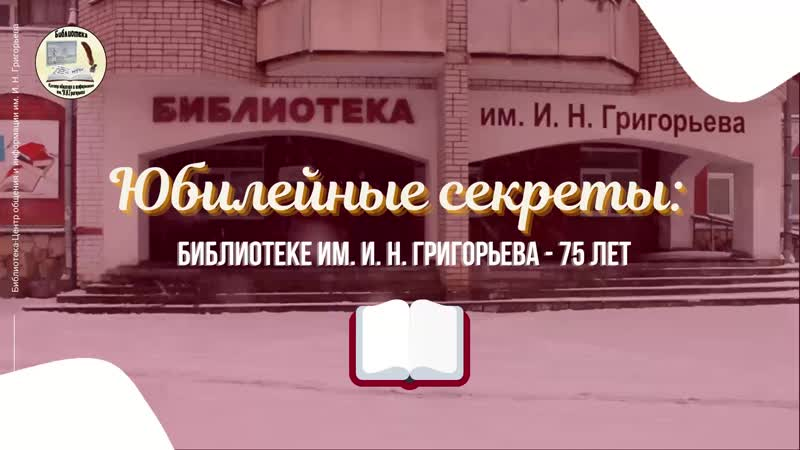 ЮБИЛЕЙНЫЕ СЕКРЕТЫ Библиотеке им И Н Григорьева 75 лет