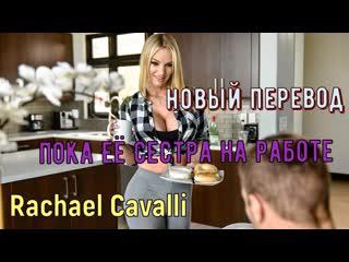 Rachael Cavalli - Пока её сестра на работе (русские титры big tits,  brazzers, sex, porno, инцест озвучка перевод на русском)