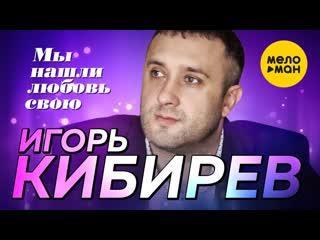 Игорь Кибирев - Мы нашли любовь свою | 2020 |